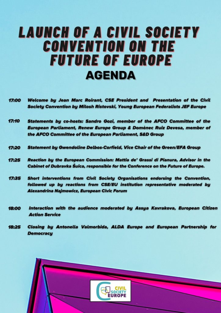 Agenda 17:00 Welcome by Jean Marc Roirant, CSE President and  Presentation of the Civil Society Convention by Milosh Ristovski, Young European Federalists JEF Europe 17:10 Statements by co-hosts: Sandro Gozi, member of the AFCO Committee of the European Parliament, Renew Europe Group & Domènec Ruiz Devesa, member of the AFCO Committee of the European Parliament, S&D Group 17:20 Statement by Gwendoline Delbos-Corfield, Vice Chair of the Green/EFA Group 17:25 Reaction by the European Commission: Mattia de' Grassi di Pianura, Advisor in the Cabinet of Dubravka Šuica, responsible for the Conference on the Future of Europe  17:30 Short interventions from Civil Society Organisations endorsing the Convention, followed up by reactions from CSE/EU institution representative moderated by Alexandrina Najmowicz, European Civic Forum 18:00 - Interaction with the audience moderated by Assya Kavrakova, European Citizen Action Service 18:25 Closing by Antonella Valmorbida, ALDA Europe and European Partnership for Democracy